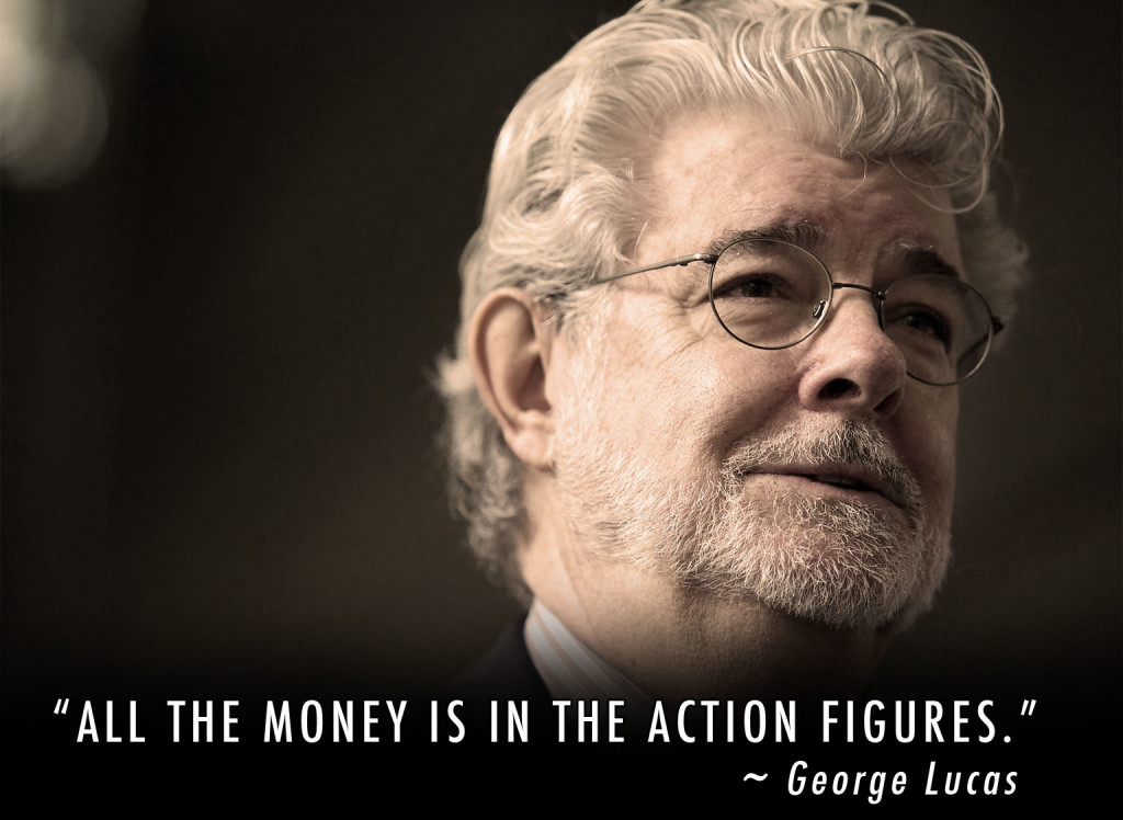 "Independent Filmmakers - What business are you in? License Exploitation. George Lucas describes it best when he said, ""All the money is in the action figures."""