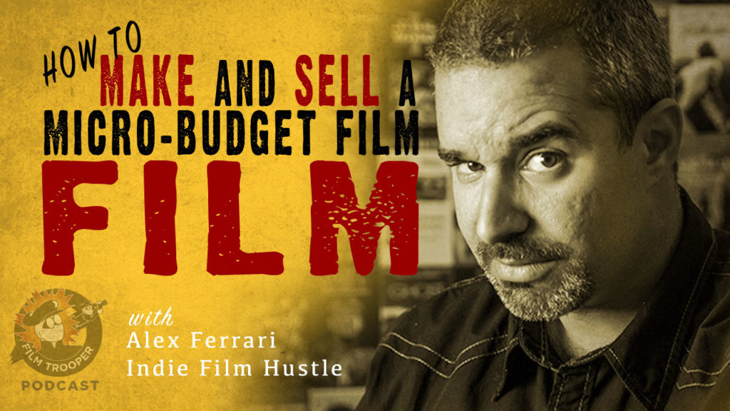 Film Trooper Podcast - Make and Sell Micro Budget Film - Alex Ferarri.