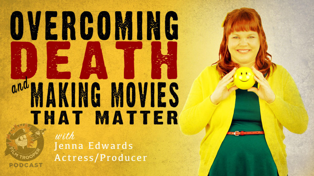 Film Trooper Podcast - Overcoming death to make movies that matter. Jenna Edwards.